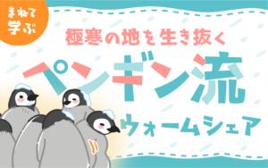 極寒の地を生き抜くペンギン流ウォームシェア